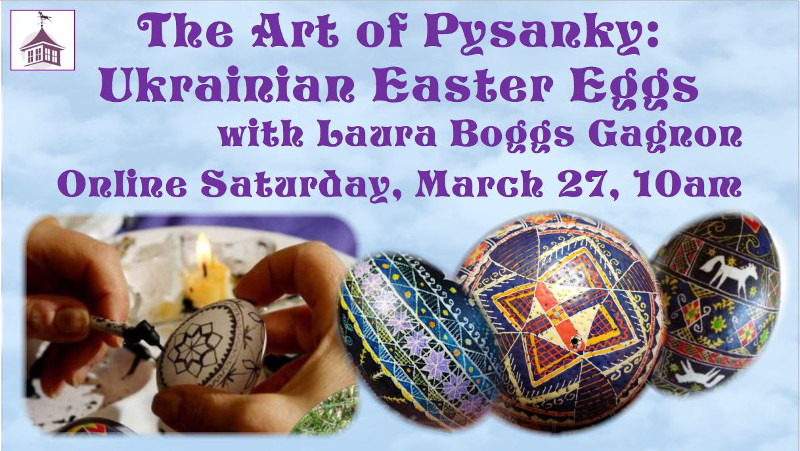 The Art of Pysanky: Ukrainian Easter Eggs with Laura Boggs Gagnon. Online Saturday, March 27 at 10 am.